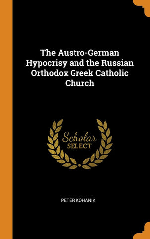 The Austro-German Hypocrisy and the Russian Orthodox Greek Catholic Church (Hardcover - October 11, 2018)