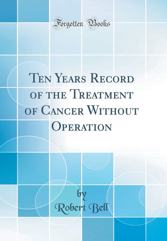 Ten Years Record of the Treatment of Cancer Without Operation (Classic Reprint) - Hardcover March 8, 2018