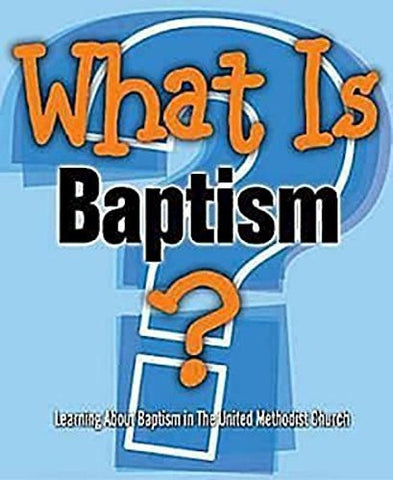 What Is Baptism?: Learning About Baptism in The United Methodist Church