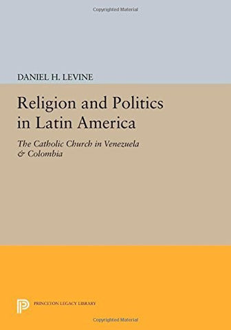 Religion and Politics in Latin America: The Catholic Church in Venezuela & Colombia (Princeton Legacy Library)