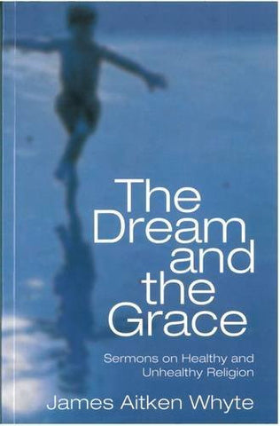 The Dream and the Grace (Sermons on Healthy and Unhealthy Religion)