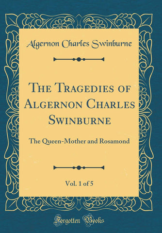 The Tragedies of Algernon Charles Swinburne, Vol. 1 of 5: The Queen-Mother and Rosamond (Classic Reprint) - Hardcover
