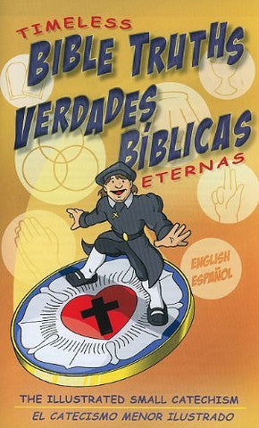 Timeless Bible Truths/Verdades Biblicas Eternas: The Illustrated Small Catechism/El Catecismo Menor Ilustrado (Spanish Edition)