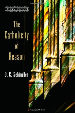 The Catholicity of Reason (Ressourcement: Retrieval and Renewal in Catholic Thought)