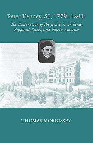 Peter Kenney, SJ, 1779-1841: The Restoration of the Jesuits in Ireland, England, Sicily, and North America