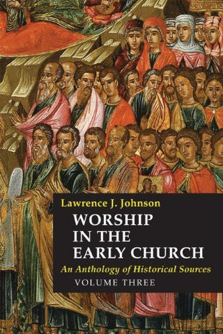 Worship in the Early Church: An Anthology of Historical Sources - Volume 3