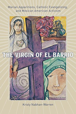 The Virgin of El Barrio: Marian Apparitions, Catholic Evangelizing, and Mexican American Activism (Qualitative Studies in Religion)