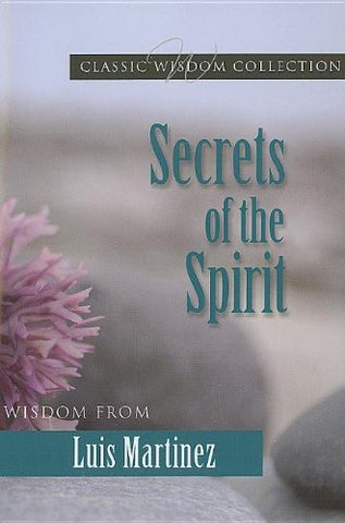 Secrets of the Spirit: Wisdom from Luis Martinez (Classic Wisdom Collection)