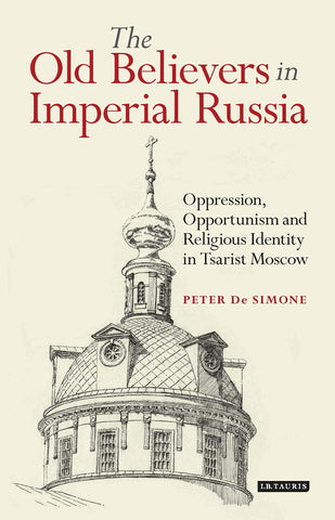 The Old Believers in Imperial Russia: Oppression, Opportunism and Religious Identity in Tsarist Moscow (Library of Modern Russia) - Hardcover