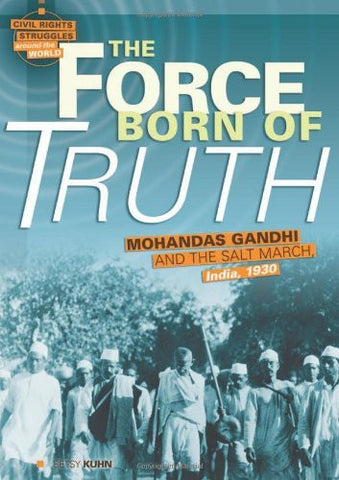 The Force Born of Truth: Mohandas Gandhi and the Salt March, India, 1930 (Civil Rights Struggles Around the World)