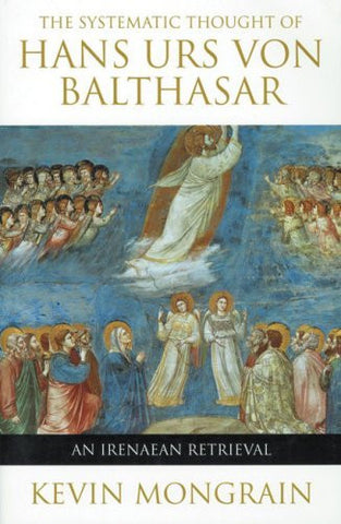 The Systematic Thought of Hans Urs von Balthasar: An Irenaean Retrieval