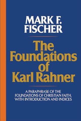 The Foundations of Karl Rahner: A Paraphrase of the Foundations of Christian Faith, with Introduction and Indices