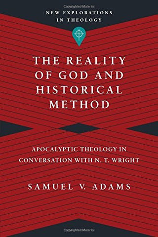 The Reality of God and Historical Method: Apocalyptic Theology in Conversation with N. T. Wright (New Explorations in Theology)