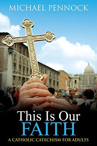 This Is Our Faith: A Catholic Catechism for Adults