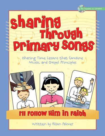 Sharing Through Primary Songs Volume 3: Sharing Time Lessons That Combines Music and Gospel Principles: I'll Follow Him in Faith with CD ROM