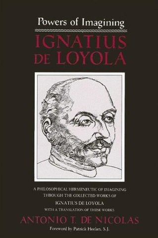 Powers of Imagining: Ignatius of Loyola : A Philosophical Hermeneutic of Imagining Through the Collected Works of Ignatius De Loyola With a Translation of These Works