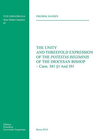 Unity and Threefold Expression: Of the Potestas Regiminis of the Diocesan Bishop Cann 381 1 and 391 (Tesi Gregoriana: Diritto Canonico)