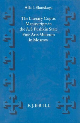 The Literary Coptic Manuscripts in the A.S. Pushkin State Fine Arts Museum in Moscow (Supplements to Vigiliae Christianae, Vol 18)
