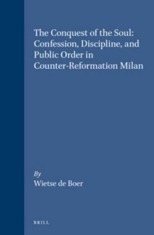 The Conquest of the Soul: Confession, Discipline and Public Order in Counter-Reformation Milan (Studies in Medieval and Reformation Traditions)