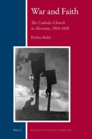 War and Faith: The Catholic Church in Slovenia, 1914-1918 (Balkan Studies Library)
