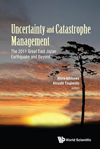 Uncertainty and Catastrophe Management: The 2011 Great East Japan Earthquake and Beyond (Risk and Crisis Management)