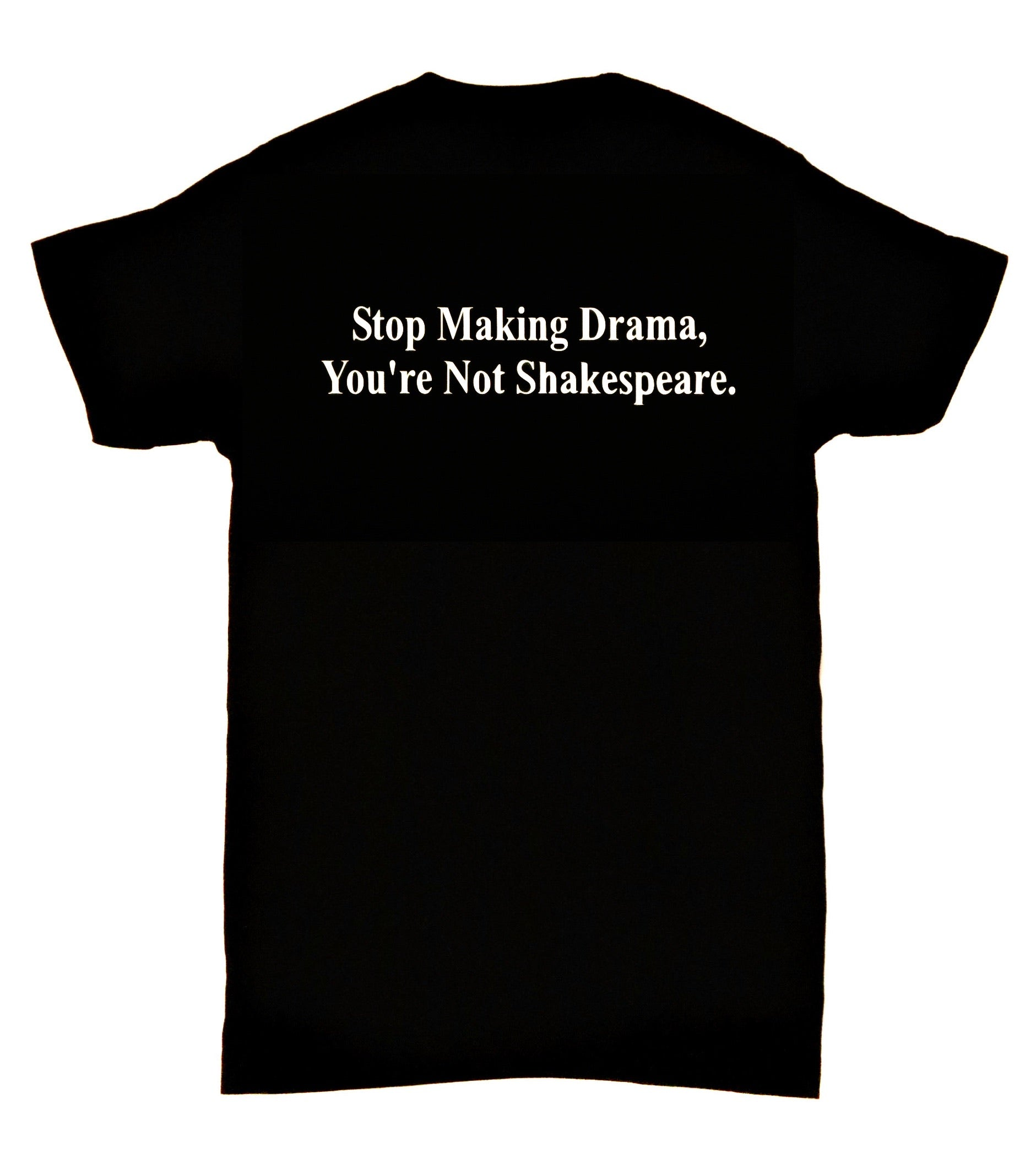 Stop Making Drama, You're Not Shakespeare. Stop Making Drama, You're Not Shakespeare.