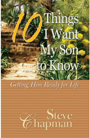 10 Things I Want My Son To Know - Getting him ready for Life -- Steven Chapman