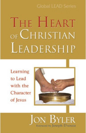 The Heart Of Christian Leadership - Learning to Lead with Character of Jesus -- Jon Byler
