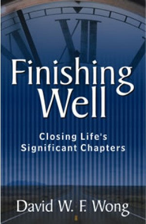 Finishing Well - Closing Life's Significant Chapters -- David W. F. Wong