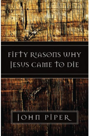 Fifty Reasons why Jesus came to Die -- John Piper
