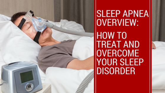 Sleep Apnea Overview: How to Treat and Overcome Your Sleep Disorder