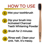 How to Use Moko's Activated Charcoal Teeth Whitening Powder. Wet toothbrush, dip nrush into charcoal powder, brush teeth for two minutes and rinse well.