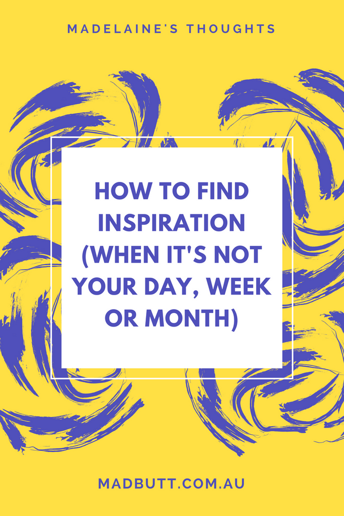 How To Find Inspiration (When It's Not Your Day, Week or Month)