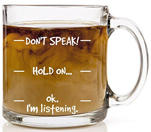 Don't Speak! Funny Coffee Mug Sarcasm Novelty Birthday, Graduation, Mother's or Father's Day Gift Idea for Women or Men Cool Mugs 13 oz Glass Perfect for Tea or Cold Beverages for Mom or Dad