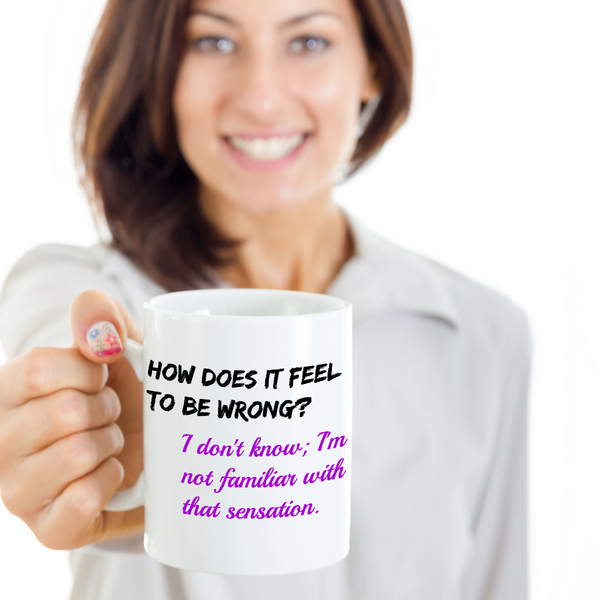 "Coffee mug: ""How does it feel to be wrong?"" ""I don't know; I'm not familiar with that sensation."""