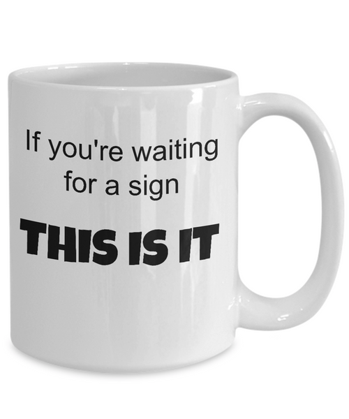 "Funny coffee mug: ""If you're waiting for a sign, THIS IS IT!"""