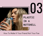 Plastic in a Nutshell PART 03: How to Make it Your Friend Not Your Foe