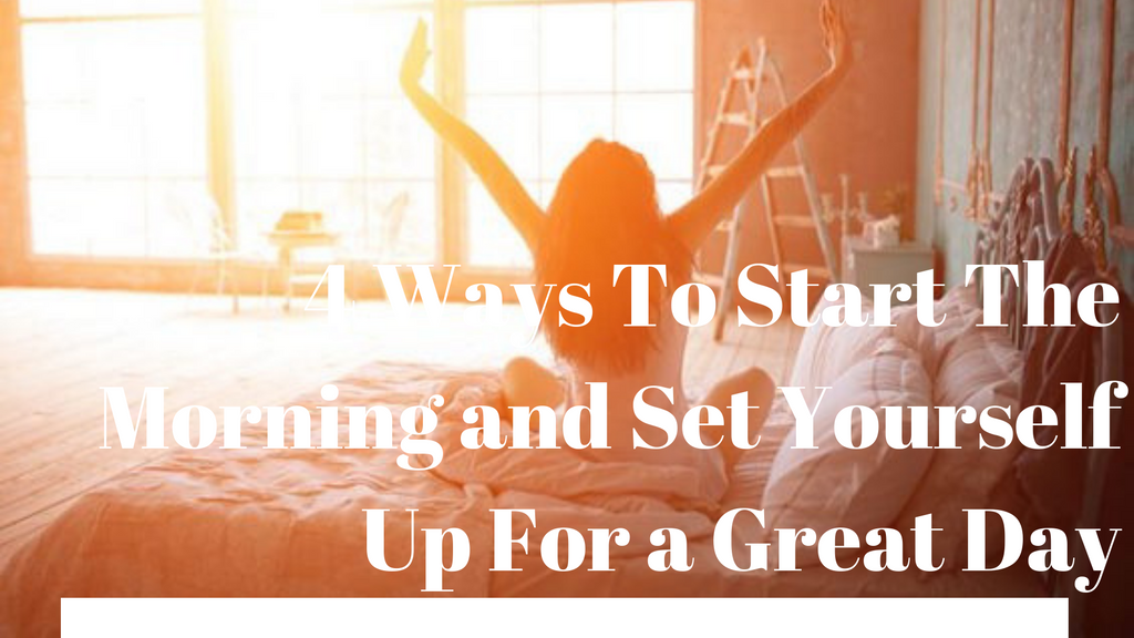 Our 4 Ways To Start The Morning and Set Yourself Up For a Great Day