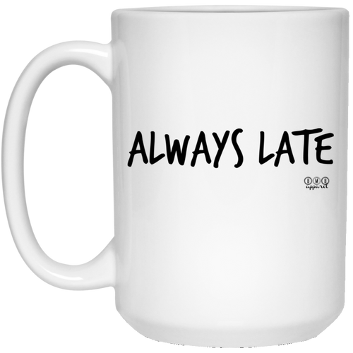 ALWAYS LATE -  15 oz. White Mug