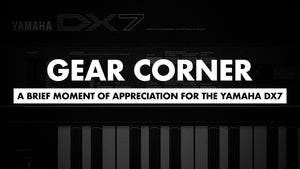 Gear Corner: A Brief Moment of Appreciation for the Yamaha DX7