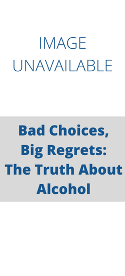 Bad Choices: Big Regrets: The Truth about Alcohol