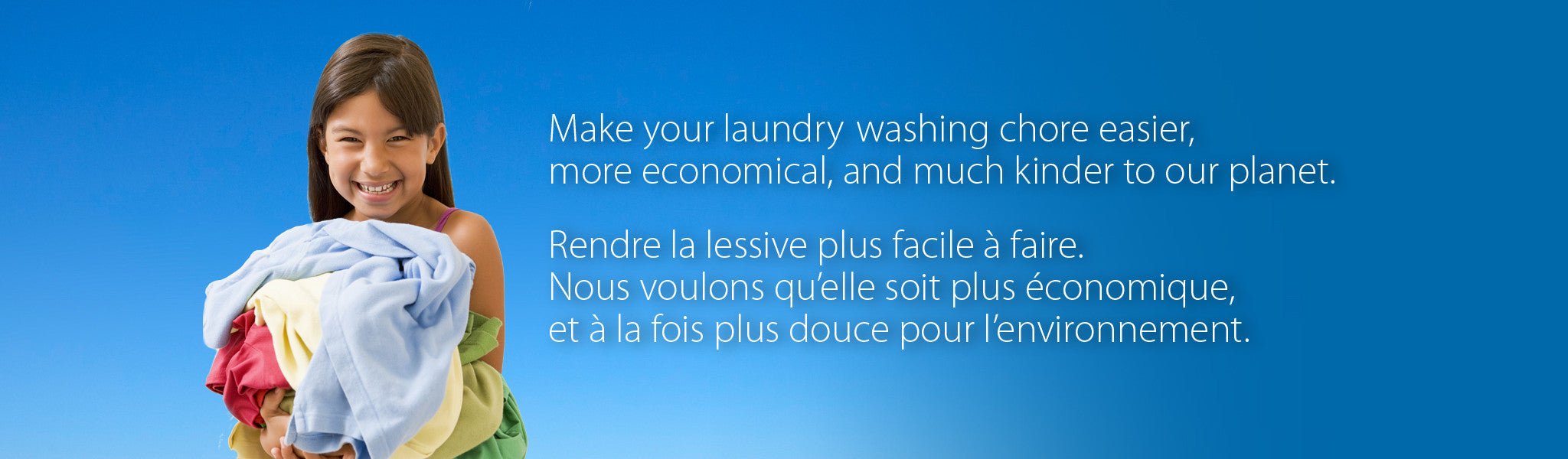 Make your laundry washing chore easier, more economical, and much kinder to our planet. |  Rendre la lessive plus facile à faire. Nous voulons qu'elle soit plus économique, et à la fois plus douce pour l'environnement.