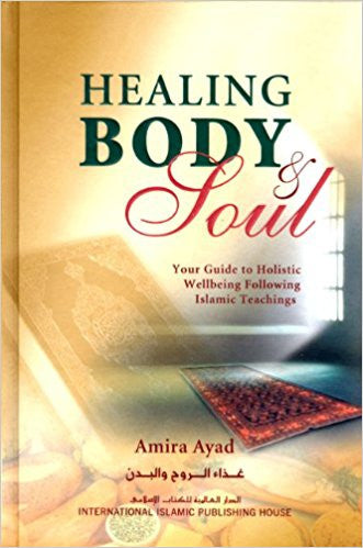 Healing Body & Soul : Your Guide to Holistic Wellbeing Following Islamic Teachings