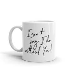 I Can't Say I Do Without You White Glossy Mug