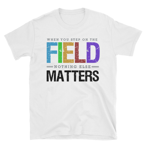 When You Step On The Field Nothing Else Matters Unisex T-Shirt