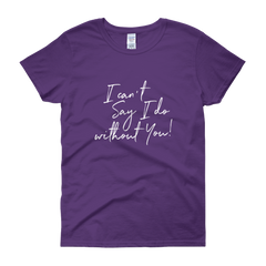 I Can't Say I Do Without You Women's Short Sleeve T-Shirt