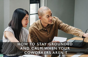 How to stay grounded and calm when your coworkers aren't-Scentered