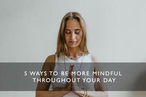 5 Ways to be More Mindful Throughout Your Day