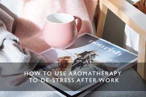 HOW TO USE AROMATHERAPY TO DE-STRESS AFTER WORK-Scentered