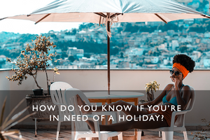 how do you know if you're in need of a holiday?